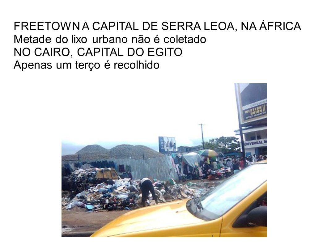 FREETOWN A CAPITAL DE SERRA LEOA, NA ÁFRICA Metade do lixo urbano não é coletado NO CAIRO, CAPITAL DO EGITO Apenas um terço é recolhido