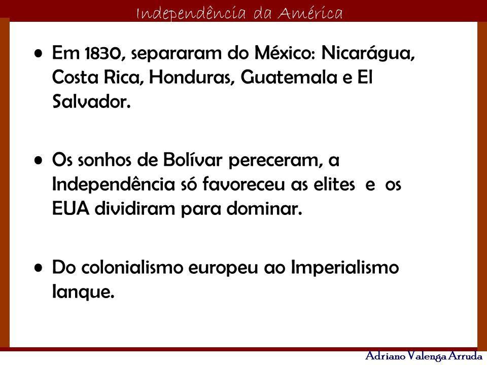 O maior conflito da história Independência da América Adriano Valenga Arruda Em 1830, separaram do México: Nicarágua, Costa Rica, Honduras, Guatemala