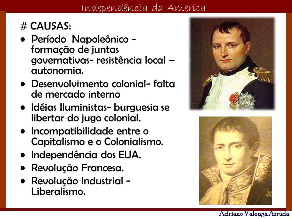 O maior conflito da história Independência da América Adriano Valenga Arruda # CAUSAS: Período Napoleônico - formação de juntas governativas- resistên