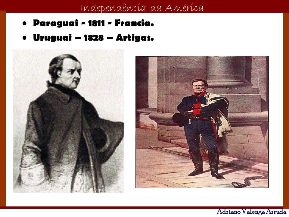 O maior conflito da história Independência da América Adriano Valenga Arruda Paraguai - 1811 - Francia. Uruguai – 1828 – Artigas.