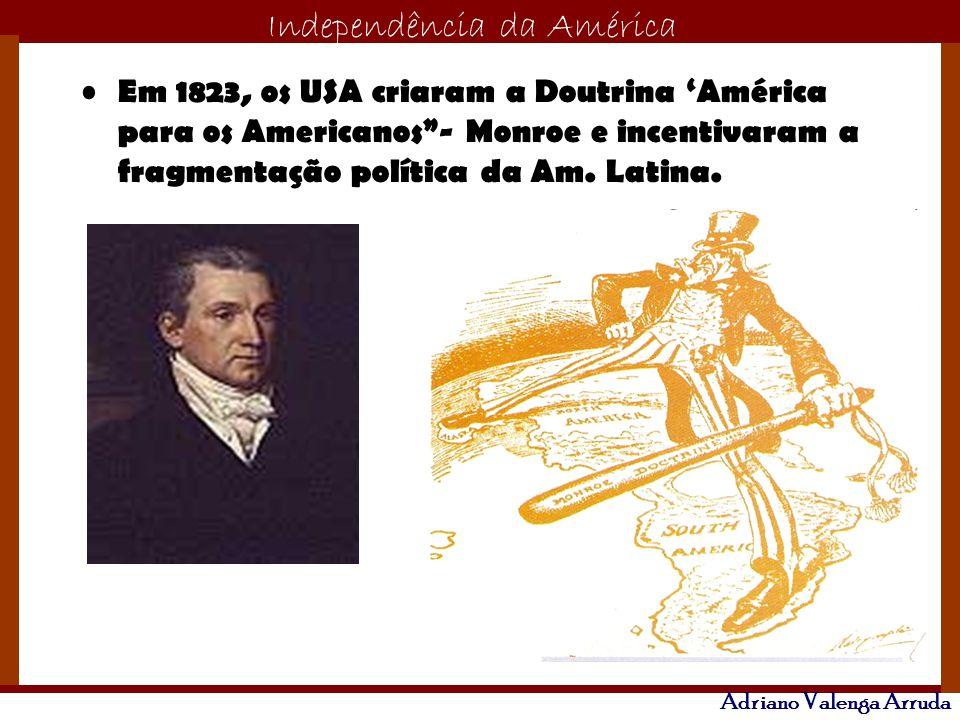 O maior conflito da história Independência da América Adriano Valenga Arruda Em 1823, os USA criaram a Doutrina América para os Americanos- Monroe e i