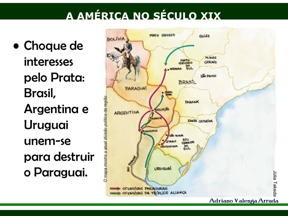 A AMÉRICA NO SÉCULO XIX Adriano Valenga Arruda Choque de interesses pelo Prata: Brasil, Argentina e Uruguai unem-se para destruir o Paraguai.