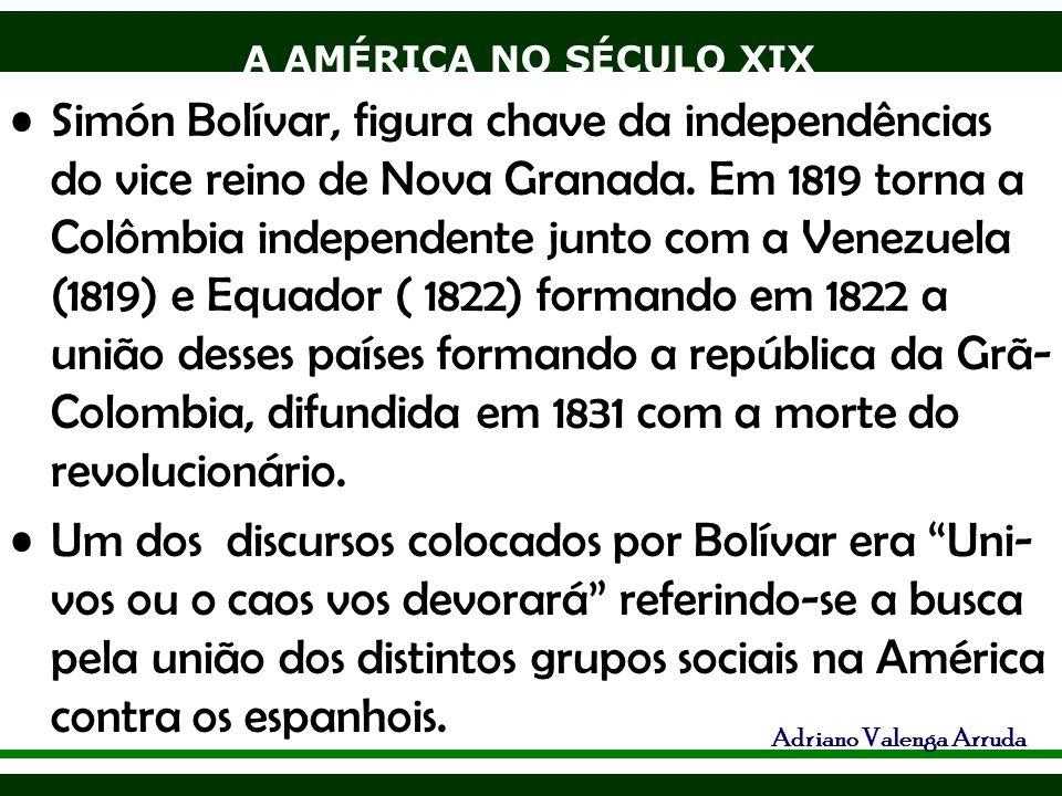 A AMÉRICA NO SÉCULO XIX Adriano Valenga Arruda Simón Bolívar, figura chave da independências do vice reino de Nova Granada. Em 1819 torna a Colômbia i