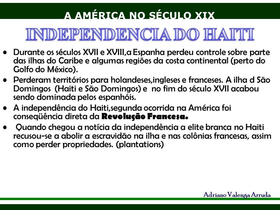 A AMÉRICA NO SÉCULO XIX Adriano Valenga Arruda Durante os séculos XVII e XVIII,a Espanha perdeu controle sobre parte das ilhas do Caribe e algumas reg