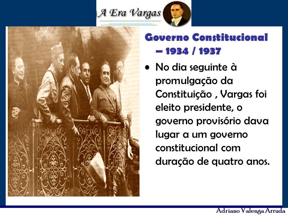 Adriano Valenga Arruda Governo Constitucional – 1934 / 1937 No dia seguinte à promulgação da Constituição, Vargas foi eleito presidente, o governo pro