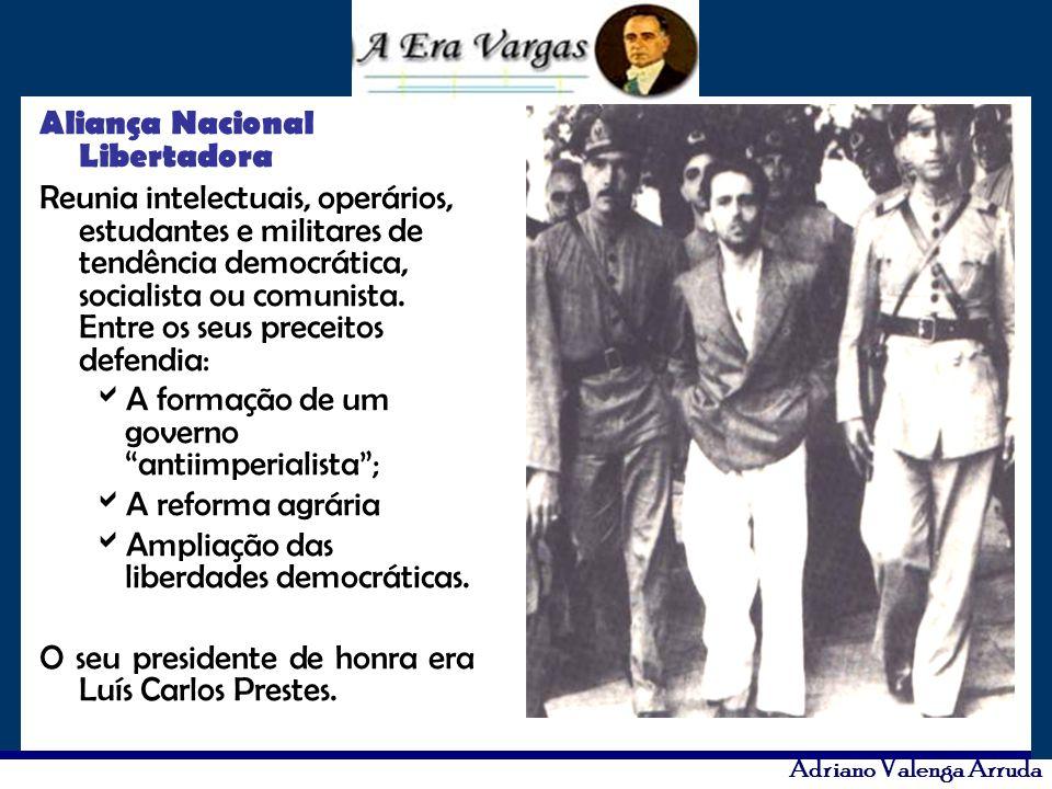 Adriano Valenga Arruda Aliança Nacional Libertadora Reunia intelectuais, operários, estudantes e militares de tendência democrática, socialista ou com