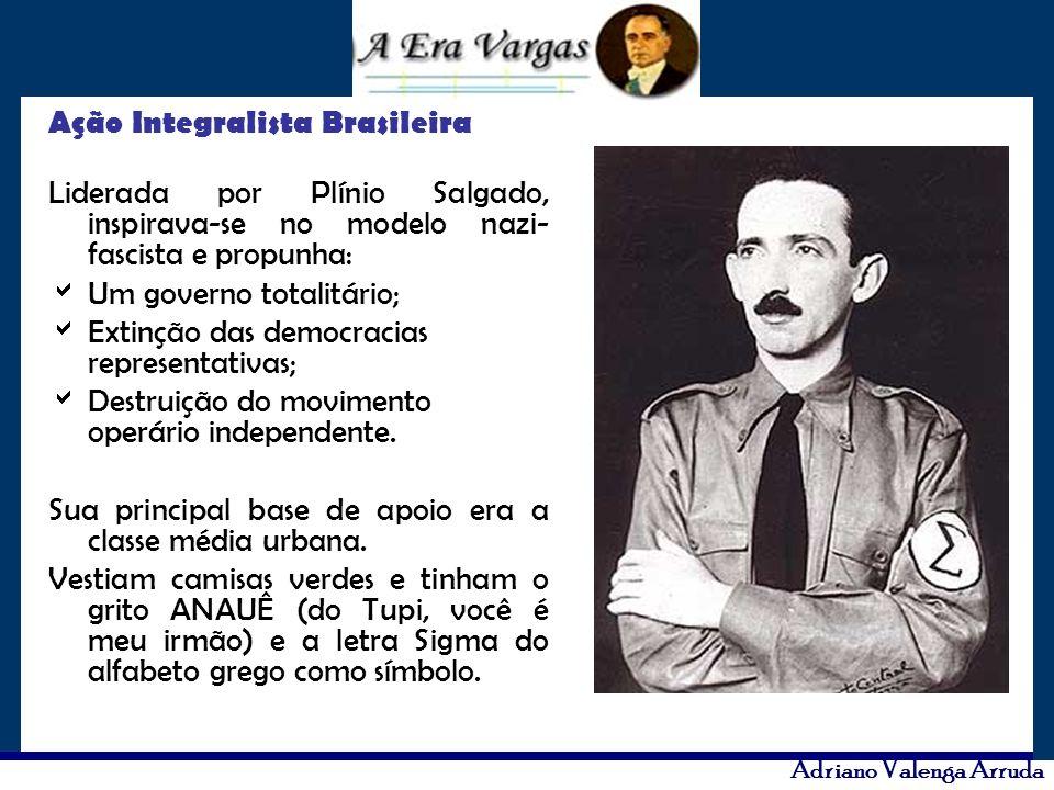 Adriano Valenga Arruda Ação Integralista Brasileira Liderada por Plínio Salgado, inspirava-se no modelo nazi- fascista e propunha: Um governo totalitá