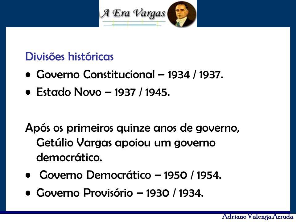 Adriano Valenga Arruda Divisões históricas Governo Constitucional – 1934 / 1937. Estado Novo – 1937 / 1945. Após os primeiros quinze anos de governo,