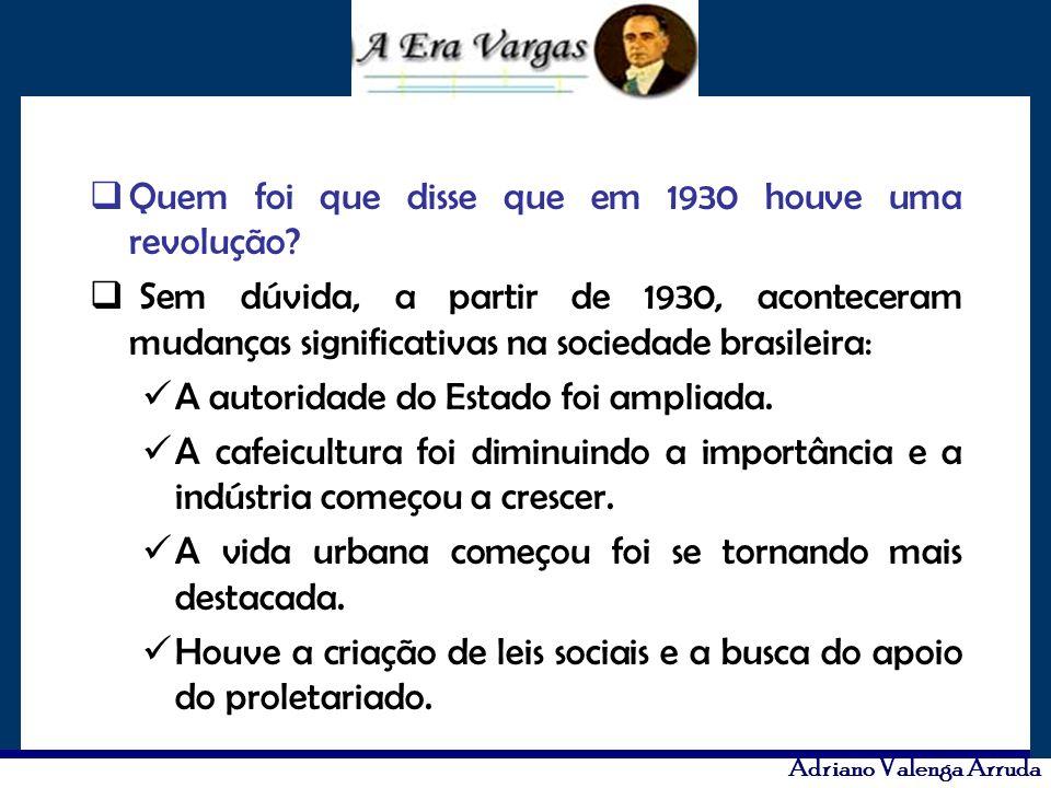 Adriano Valenga Arruda Quem foi que disse que em 1930 houve uma revolução? Sem dúvida, a partir de 1930, aconteceram mudanças significativas na socied