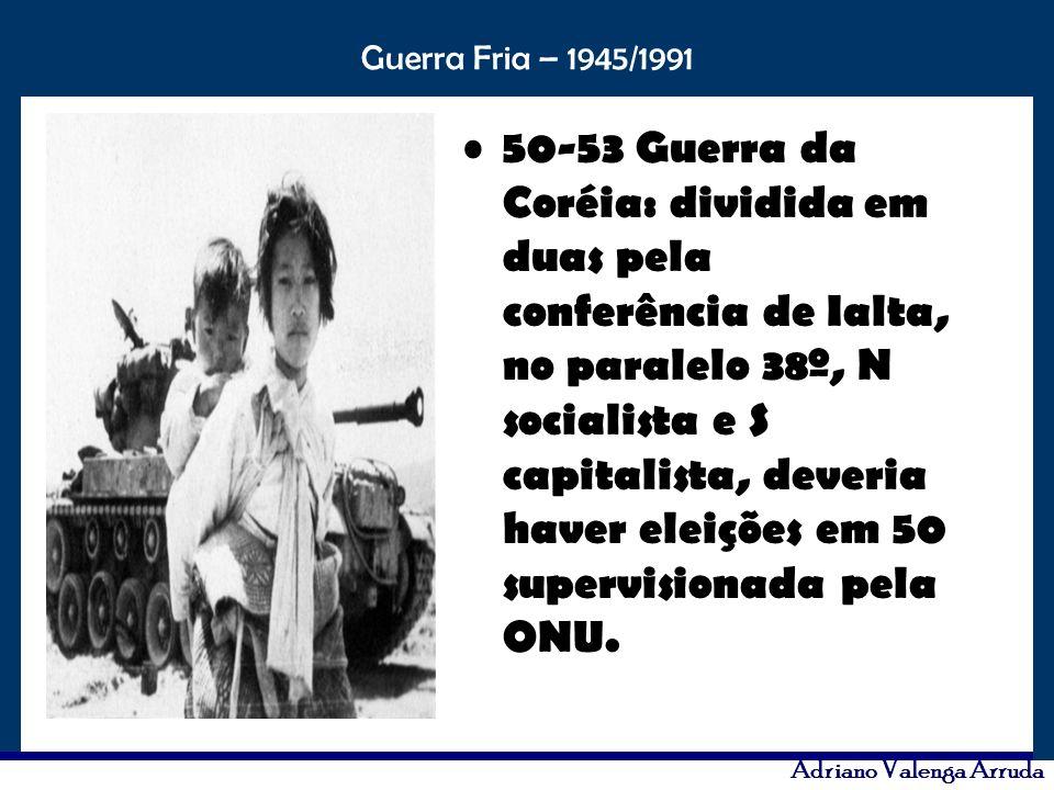 O maior conflito da história Guerra Fria – 1945/1991 Adriano Valenga Arruda 50-53 Guerra da Coréia: dividida em duas pela conferência de Ialta, no par