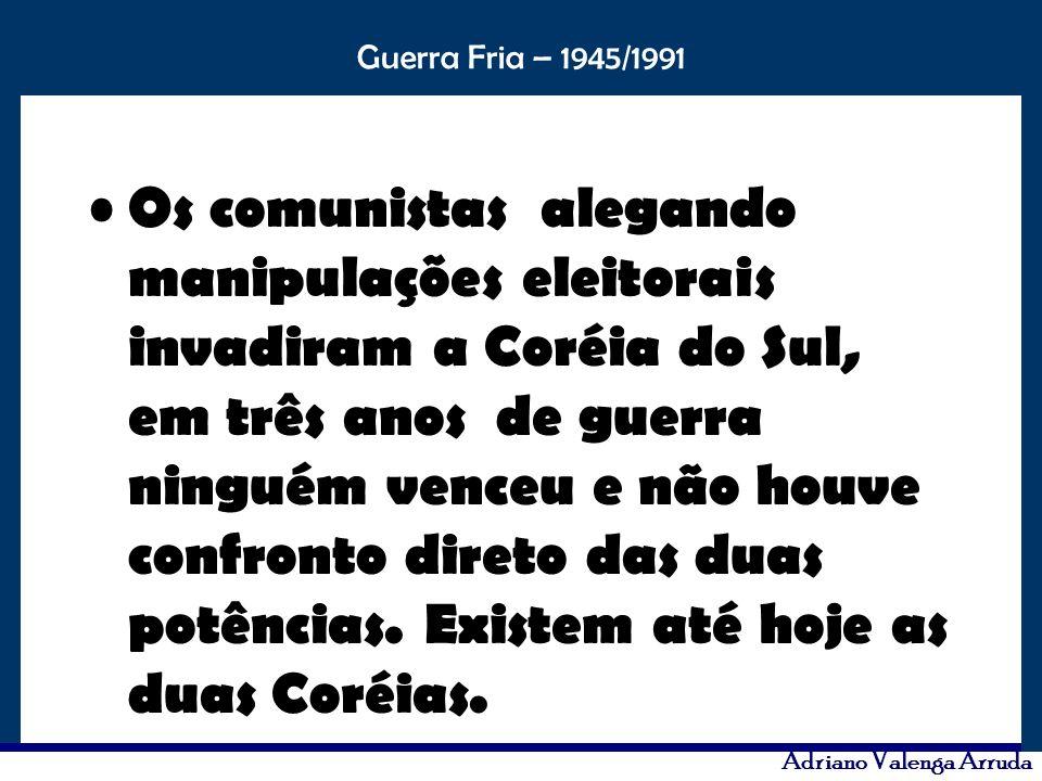 O maior conflito da história Guerra Fria – 1945/1991 Adriano Valenga Arruda Os comunistas alegando manipulações eleitorais invadiram a Coréia do Sul,