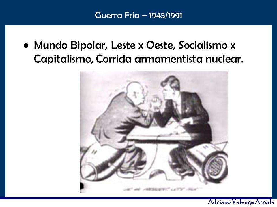 O maior conflito da história Guerra Fria – 1945/1991 Adriano Valenga Arruda Mundo Bipolar, Leste x Oeste, Socialismo x Capitalismo, Corrida armamentis