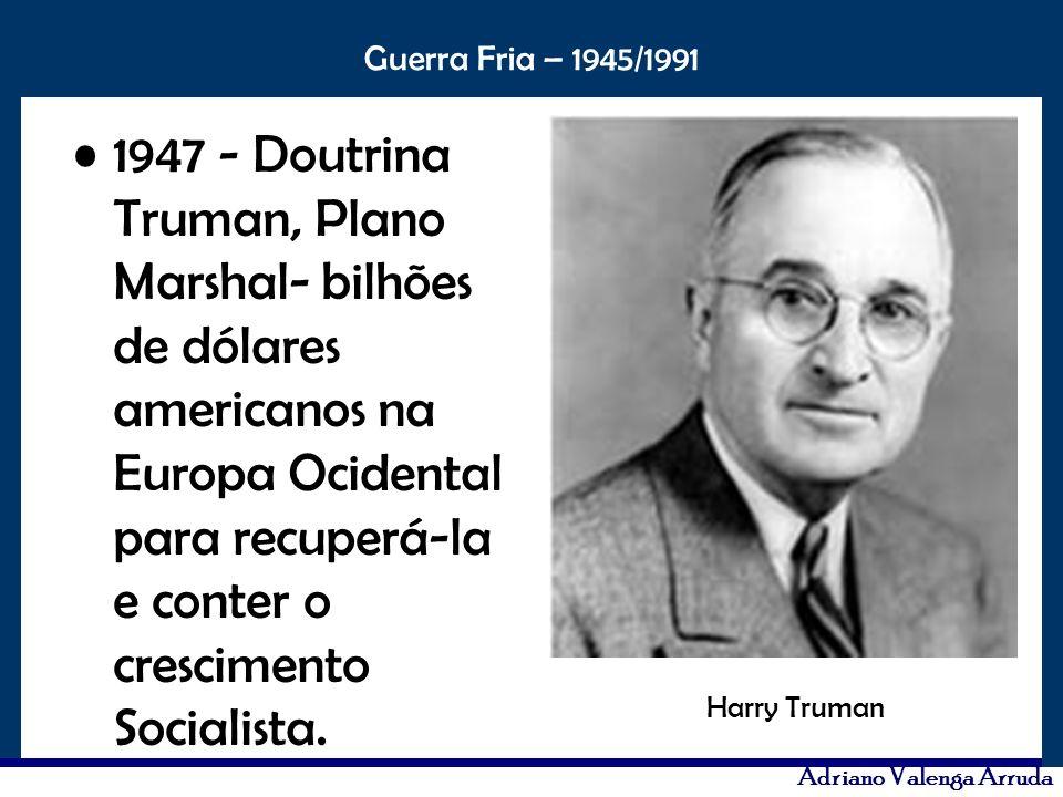 O maior conflito da história Guerra Fria – 1945/1991 Adriano Valenga Arruda 1947 - Doutrina Truman, Plano Marshal- bilhões de dólares americanos na Eu