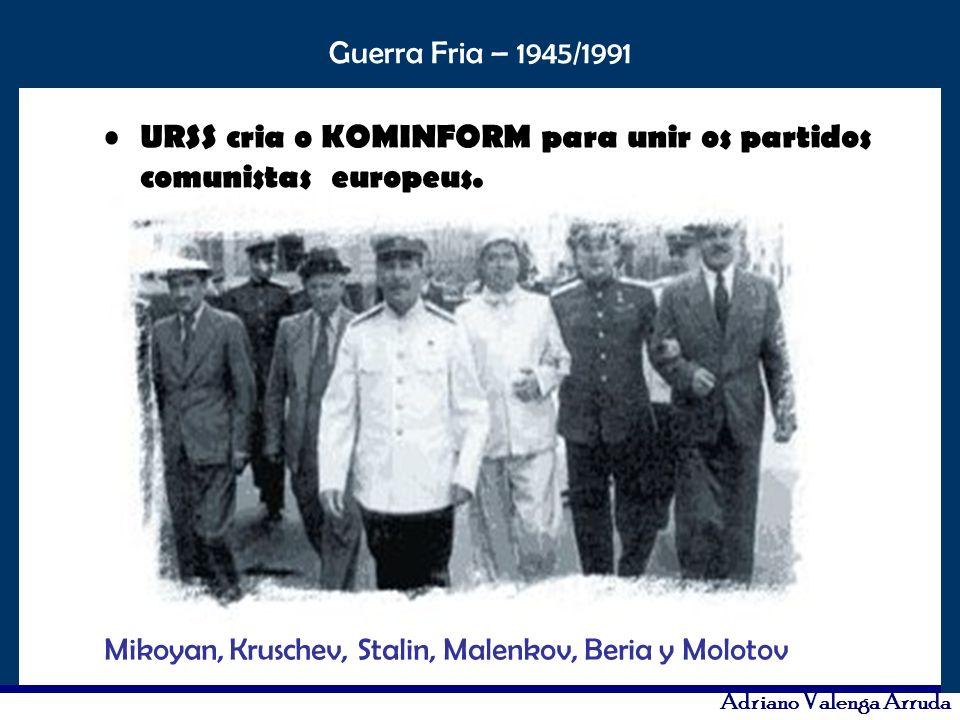 O maior conflito da história Guerra Fria – 1945/1991 Adriano Valenga Arruda URSS cria o KOMINFORM para unir os partidos comunistas europeus. Mikoyan,