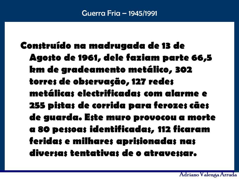 O maior conflito da história Guerra Fria – 1945/1991 Adriano Valenga Arruda Construído na madrugada de 13 de Agosto de 1961, dele faziam parte 66,5 km