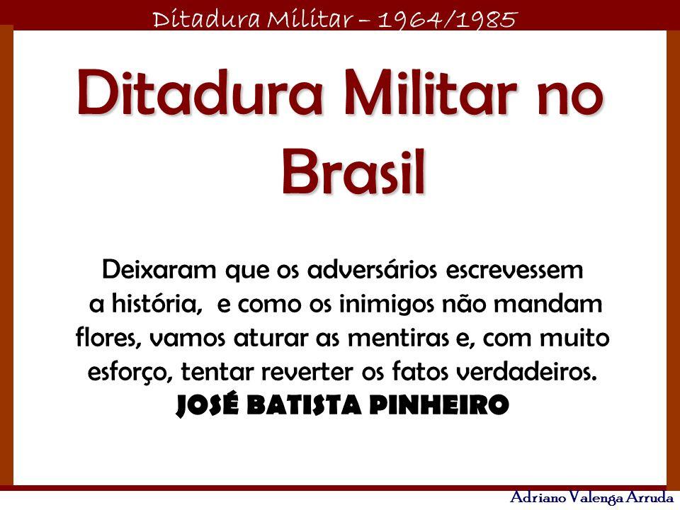 Ditadura Militar – 1964/1985 Adriano Valenga Arruda Ditadura Militar no Brasil Deixaram que os adversários escrevessem a história, e como os inimigos não mandam flores, vamos aturar as mentiras e, com muito esforço, tentar reverter os fatos verdadeiros.