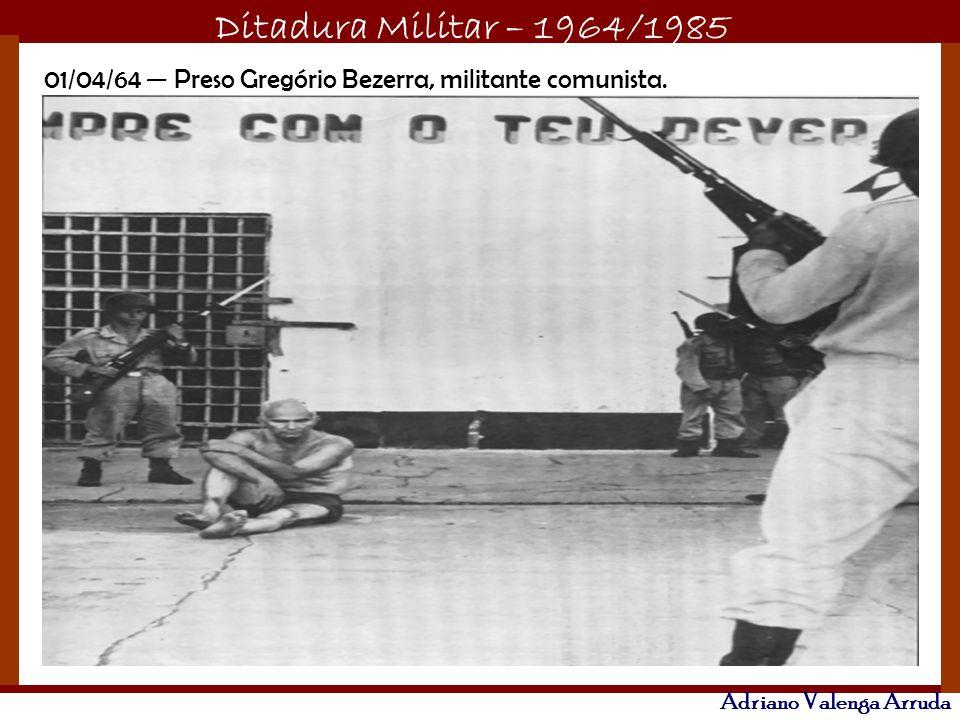 Ditadura Militar – 1964/1985 Adriano Valenga Arruda 01/04/64 Preso Gregório Bezerra, militante comunista.