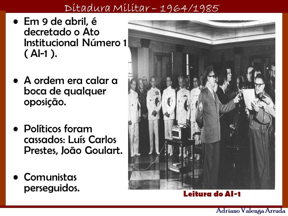 Ditadura Militar – 1964/1985 Adriano Valenga Arruda Em 9 de abril, é decretado o Ato Institucional Número 1 ( AI-1 ). A ordem era calar a boca de qual