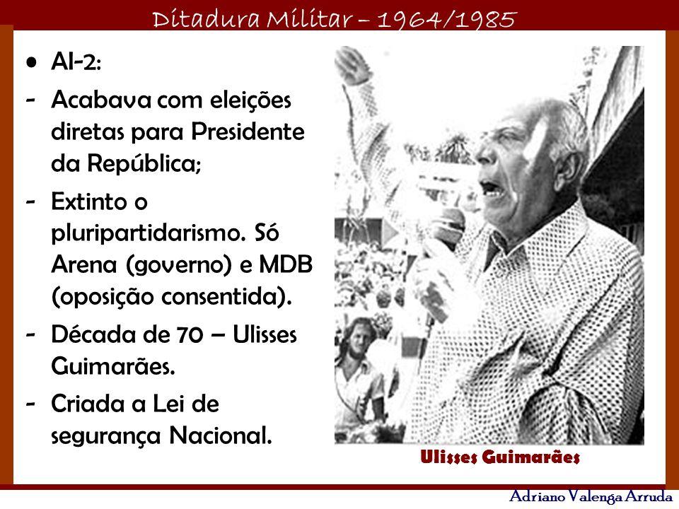 Ditadura Militar – 1964/1985 Adriano Valenga Arruda AI-2: -Acabava com eleições diretas para Presidente da República; -Extinto o pluripartidarismo. Só
