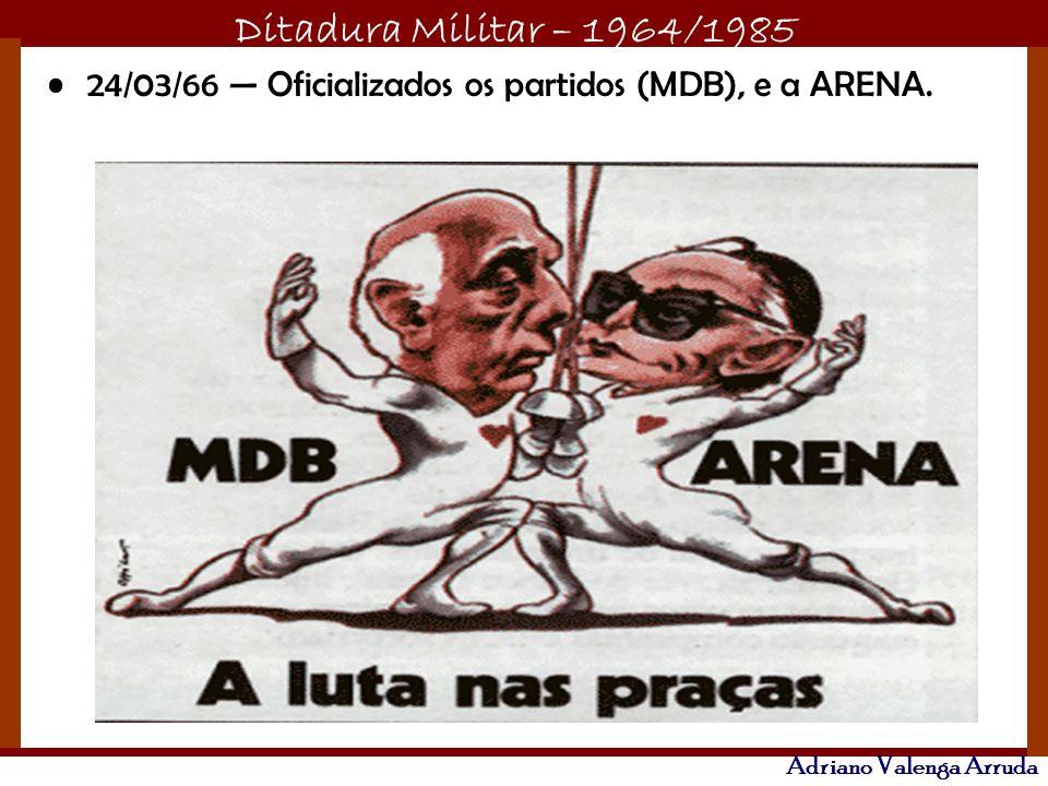Ditadura Militar – 1964/1985 Adriano Valenga Arruda 24/03/66 Oficializados os partidos (MDB), e a ARENA.