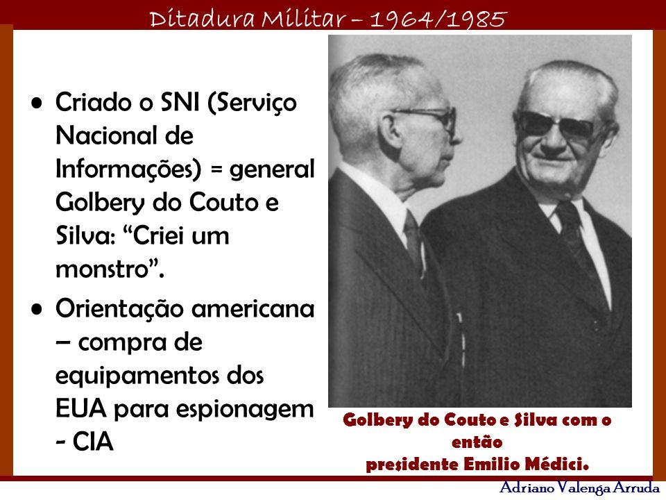 Ditadura Militar – 1964/1985 Adriano Valenga Arruda Criado o SNI (Serviço Nacional de Informações) = general Golbery do Couto e Silva: Criei um monstr