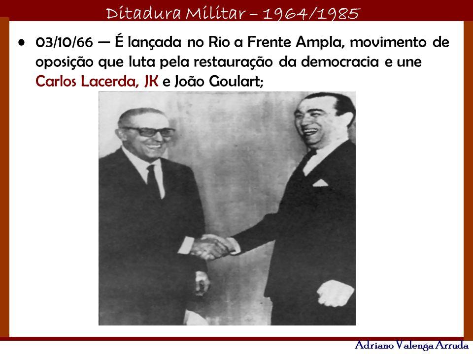 Ditadura Militar – 1964/1985 Adriano Valenga Arruda 03/10/66 É lançada no Rio a Frente Ampla, movimento de oposição que luta pela restauração da democ