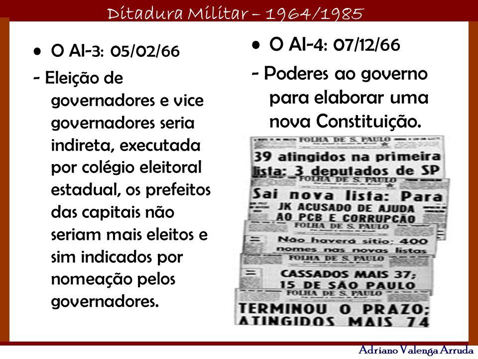Ditadura Militar – 1964/1985 Adriano Valenga Arruda O AI-3: 05/02/66 - Eleição de governadores e vice governadores seria indireta, executada por colégio eleitoral estadual, os prefeitos das capitais não seriam mais eleitos e sim indicados por nomeação pelos governadores.