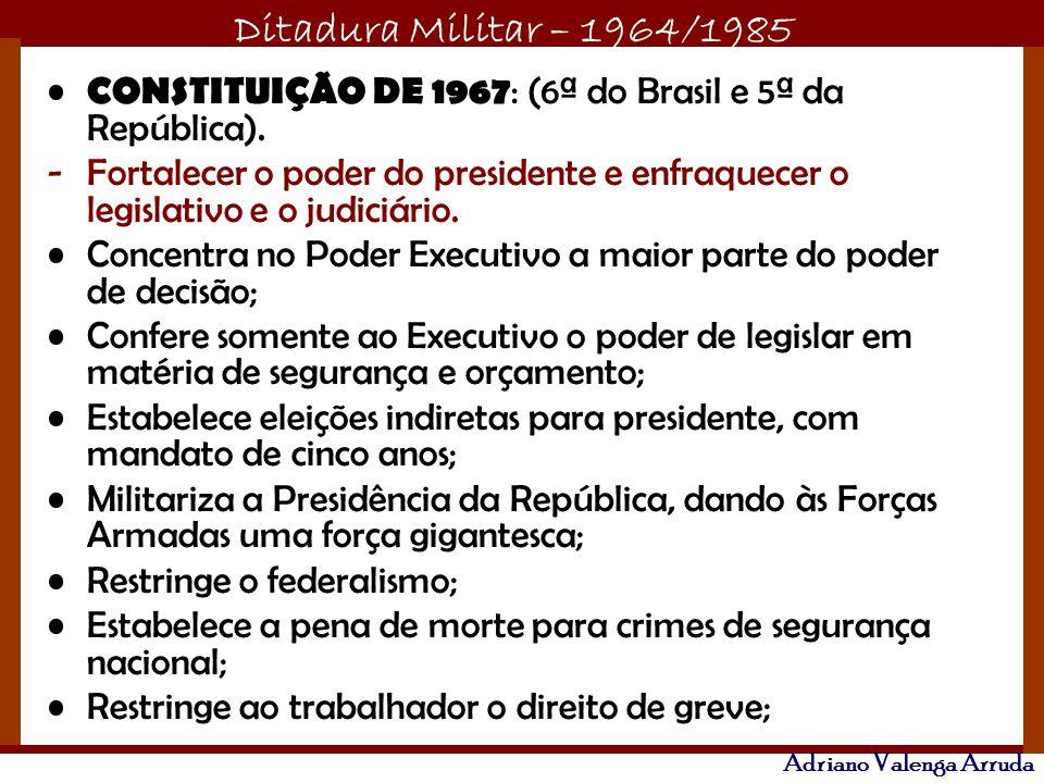 Ditadura Militar – 1964/1985 Adriano Valenga Arruda CONSTITUIÇÃO DE 1967 : (6ª do Brasil e 5ª da República). -Fortalecer o poder do presidente e enfra