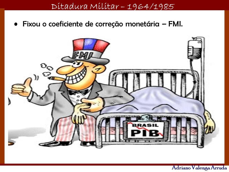 Ditadura Militar – 1964/1985 Adriano Valenga Arruda Fixou o coeficiente de correção monetária – FMI.