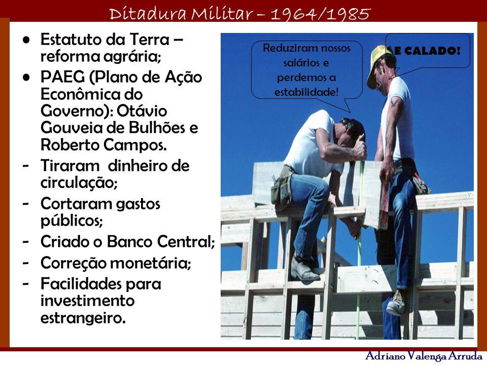 Ditadura Militar – 1964/1985 Adriano Valenga Arruda Estatuto da Terra – reforma agrária; PAEG (Plano de Ação Econômica do Governo): Otávio Gouveia de Bulhões e Roberto Campos.