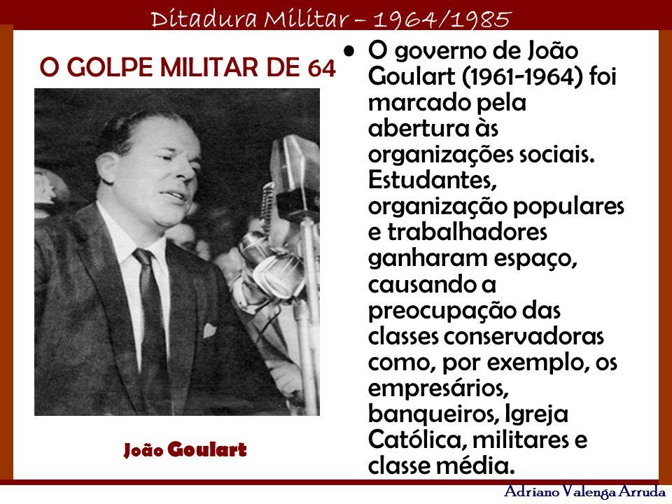 Ditadura Militar – 1964/1985 Adriano Valenga Arruda O governo de João Goulart (1961-1964) foi marcado pela abertura às organizações sociais. Estudante