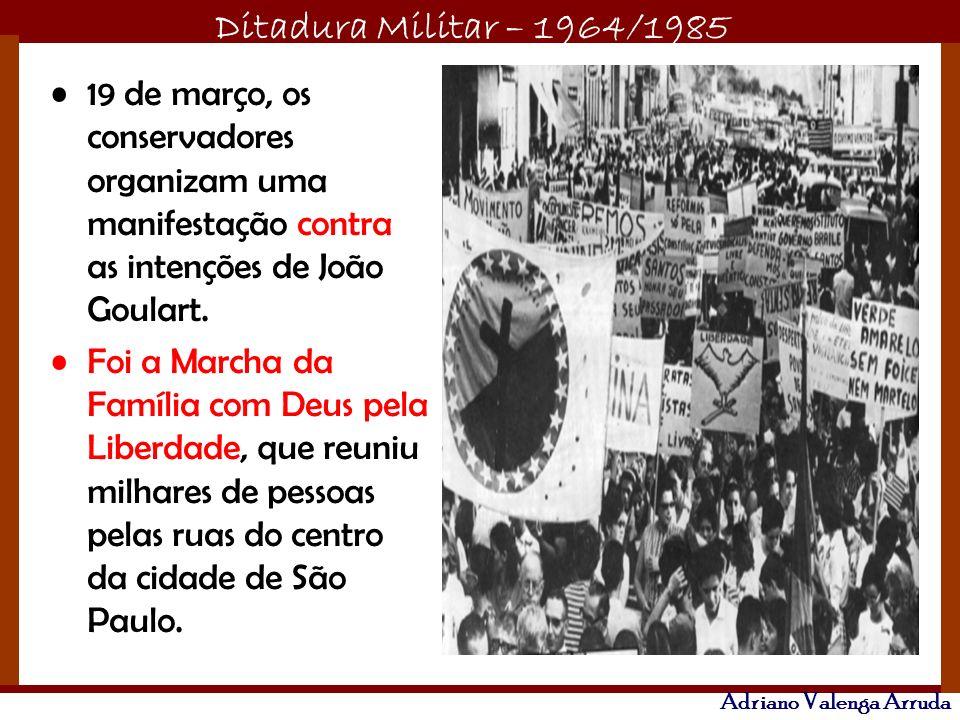 Ditadura Militar – 1964/1985 Adriano Valenga Arruda 19 de março, os conservadores organizam uma manifestação contra as intenções de João Goulart. Foi
