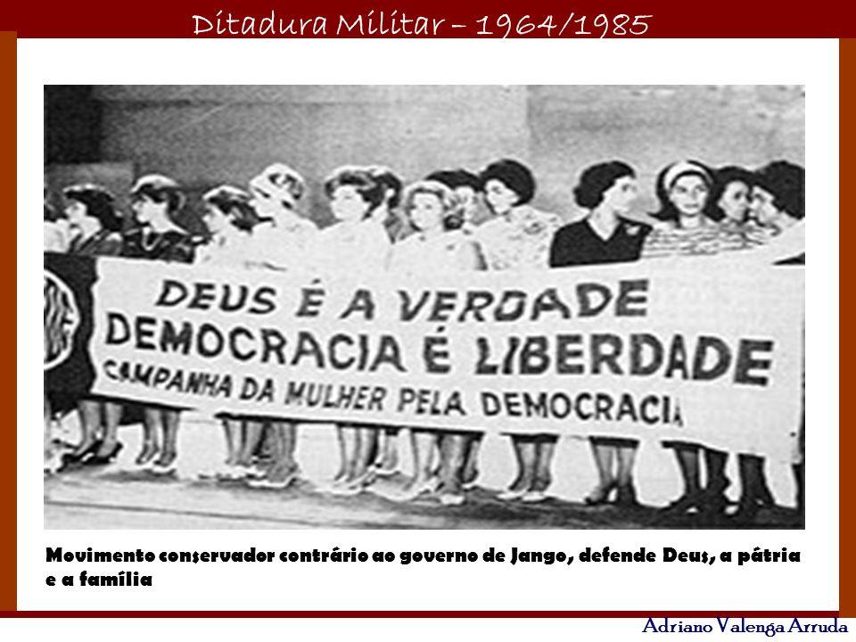 Ditadura Militar – 1964/1985 Adriano Valenga Arruda Movimento conservador contrário ao governo de Jango, defende Deus, a pátria e a família