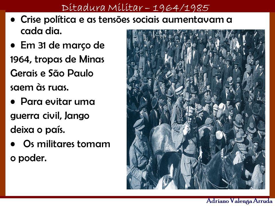 Ditadura Militar – 1964/1985 Adriano Valenga Arruda Crise política e as tensões sociais aumentavam a cada dia.