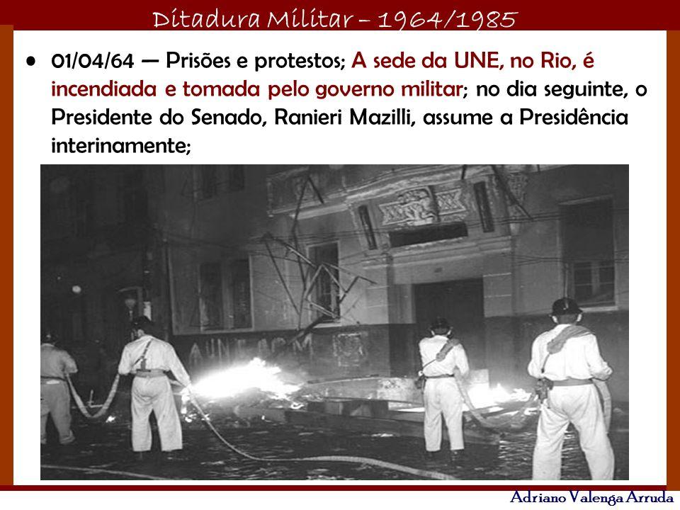 Ditadura Militar – 1964/1985 Adriano Valenga Arruda 01/04/64 Prisões e protestos; A sede da UNE, no Rio, é incendiada e tomada pelo governo militar; no dia seguinte, o Presidente do Senado, Ranieri Mazilli, assume a Presidência interinamente;