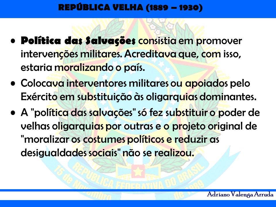 REPÚBLICA VELHA (1889 – 1930) Adriano Valenga Arruda Política das Salvações consistia em promover intervenções militares. Acreditava que, com isso, es