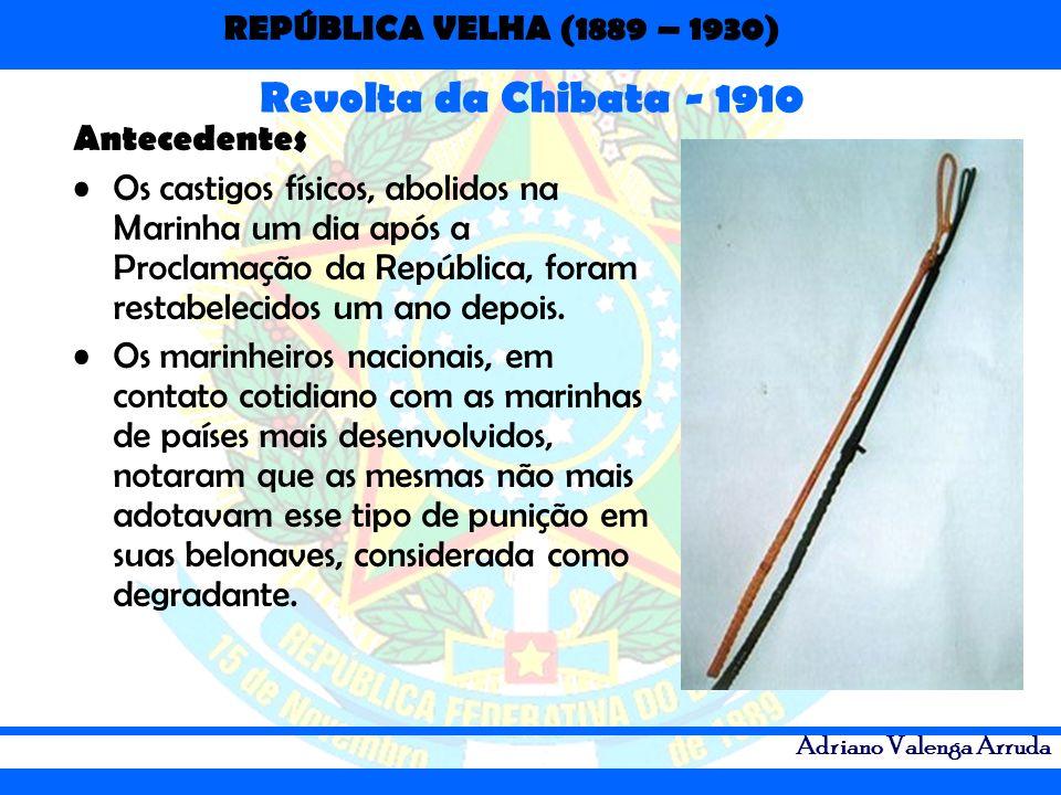 REPÚBLICA VELHA (1889 – 1930) Adriano Valenga Arruda Antecedentes Os castigos físicos, abolidos na Marinha um dia após a Proclamação da República, for