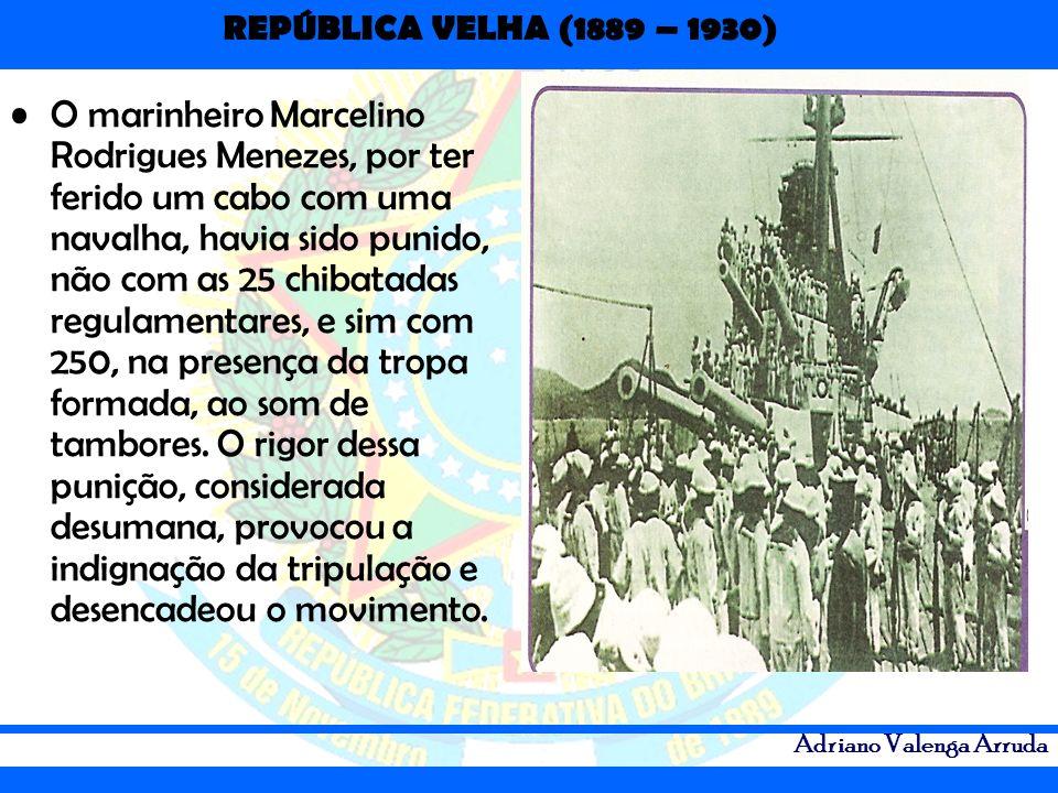 REPÚBLICA VELHA (1889 – 1930) Adriano Valenga Arruda O marinheiro Marcelino Rodrigues Menezes, por ter ferido um cabo com uma navalha, havia sido puni