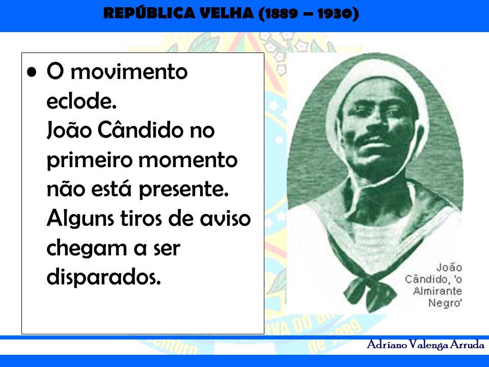 REPÚBLICA VELHA (1889 – 1930) Adriano Valenga Arruda O movimento eclode. João Cândido no primeiro momento não está presente. Alguns tiros de aviso che