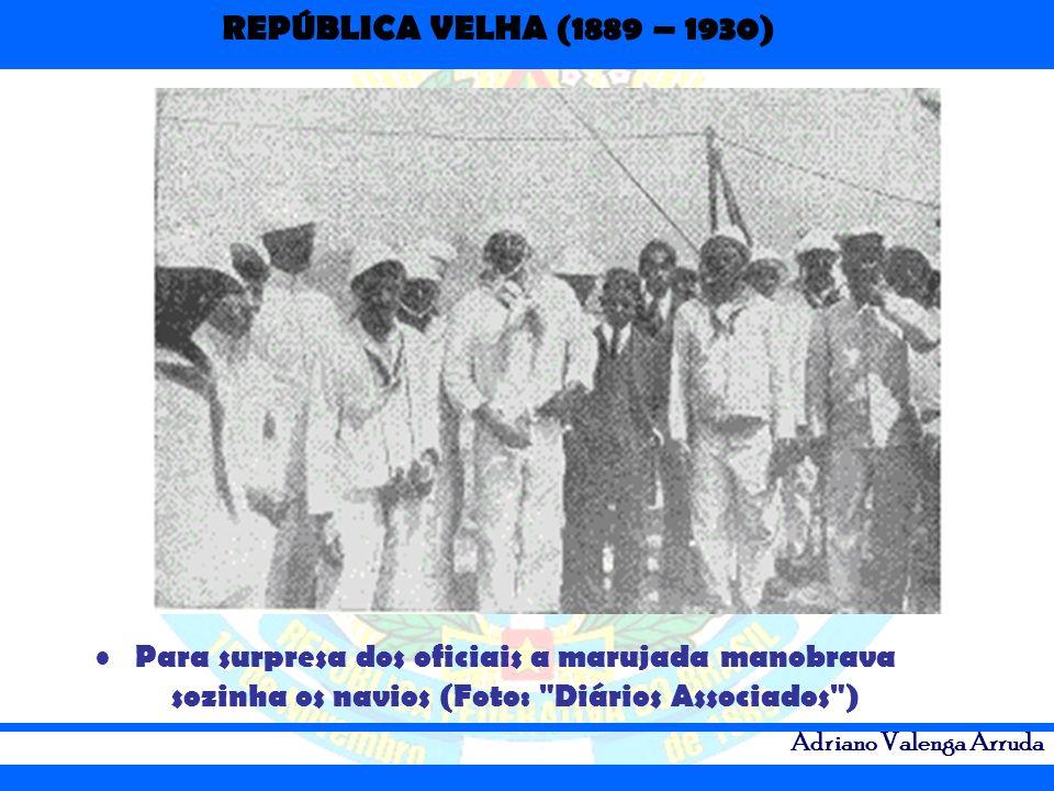 REPÚBLICA VELHA (1889 – 1930) Adriano Valenga Arruda Para surpresa dos oficiais a marujada manobrava sozinha os navios (Foto: