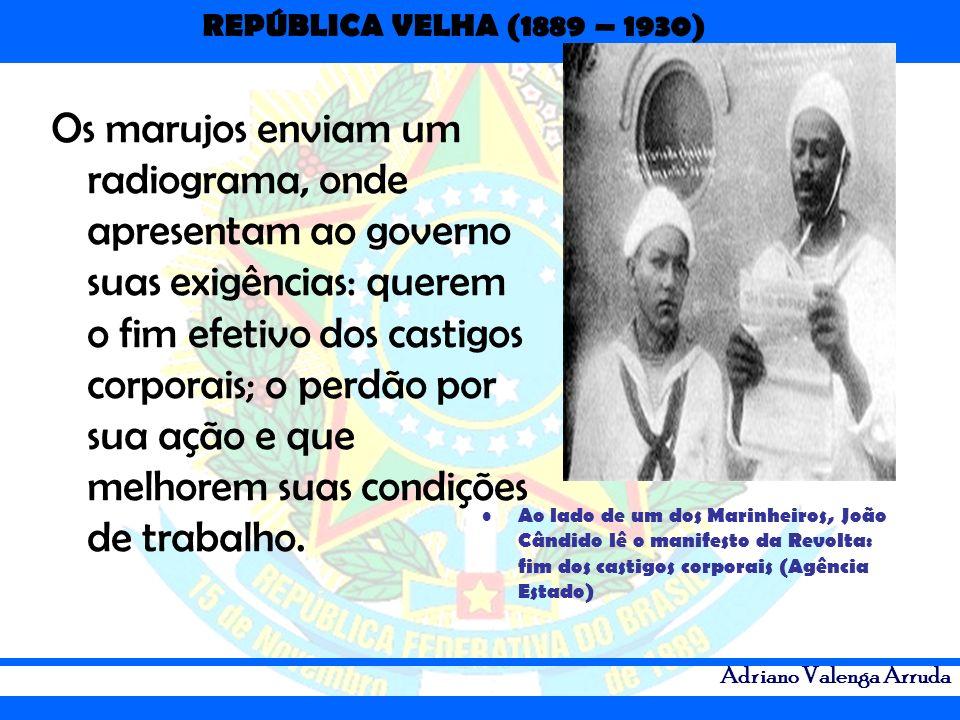 REPÚBLICA VELHA (1889 – 1930) Adriano Valenga Arruda Os marujos enviam um radiograma, onde apresentam ao governo suas exigências: querem o fim efetivo