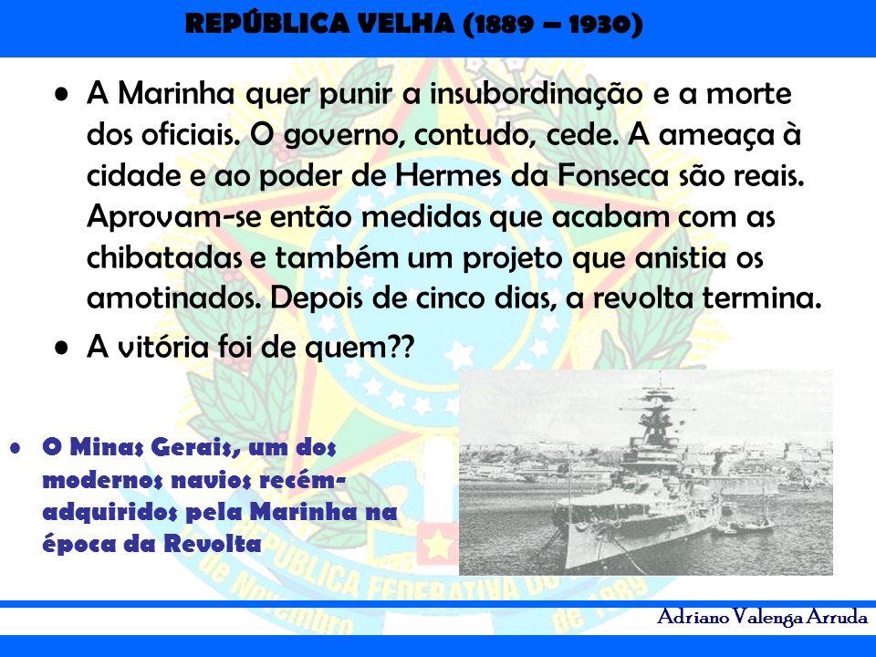 REPÚBLICA VELHA (1889 – 1930) Adriano Valenga Arruda A Marinha quer punir a insubordinação e a morte dos oficiais. O governo, contudo, cede. A ameaça