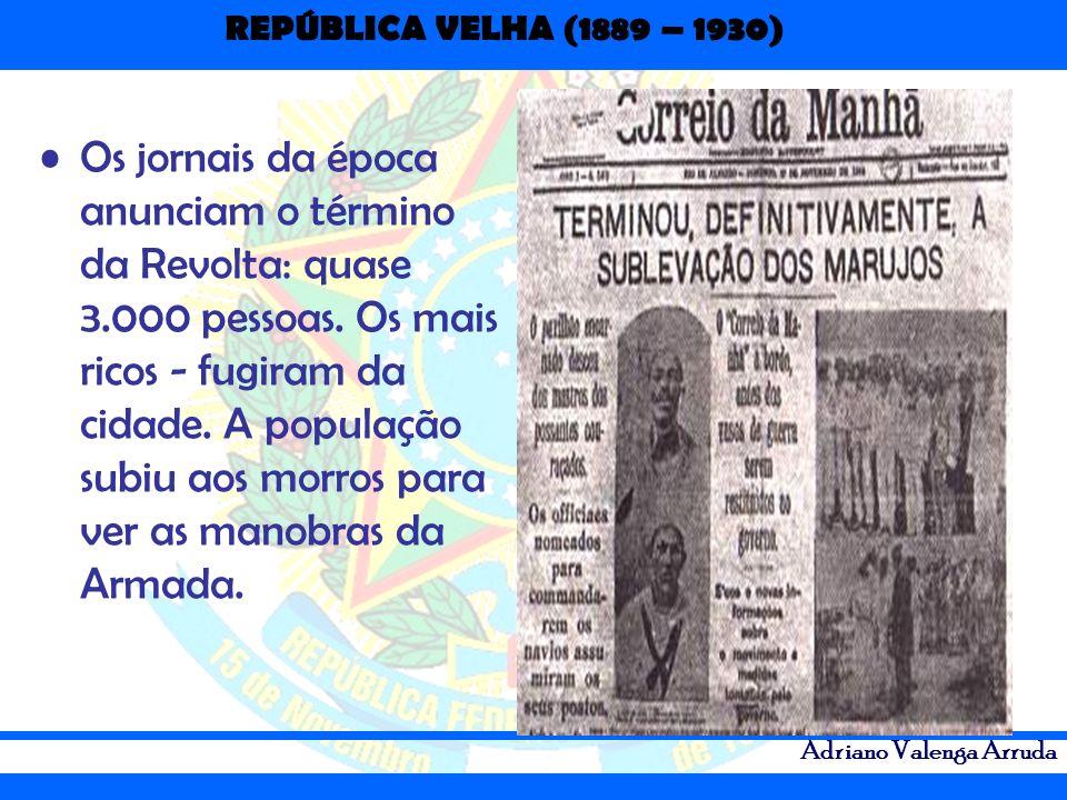 REPÚBLICA VELHA (1889 – 1930) Adriano Valenga Arruda Os jornais da época anunciam o término da Revolta: quase 3.000 pessoas. Os mais ricos - fugiram d