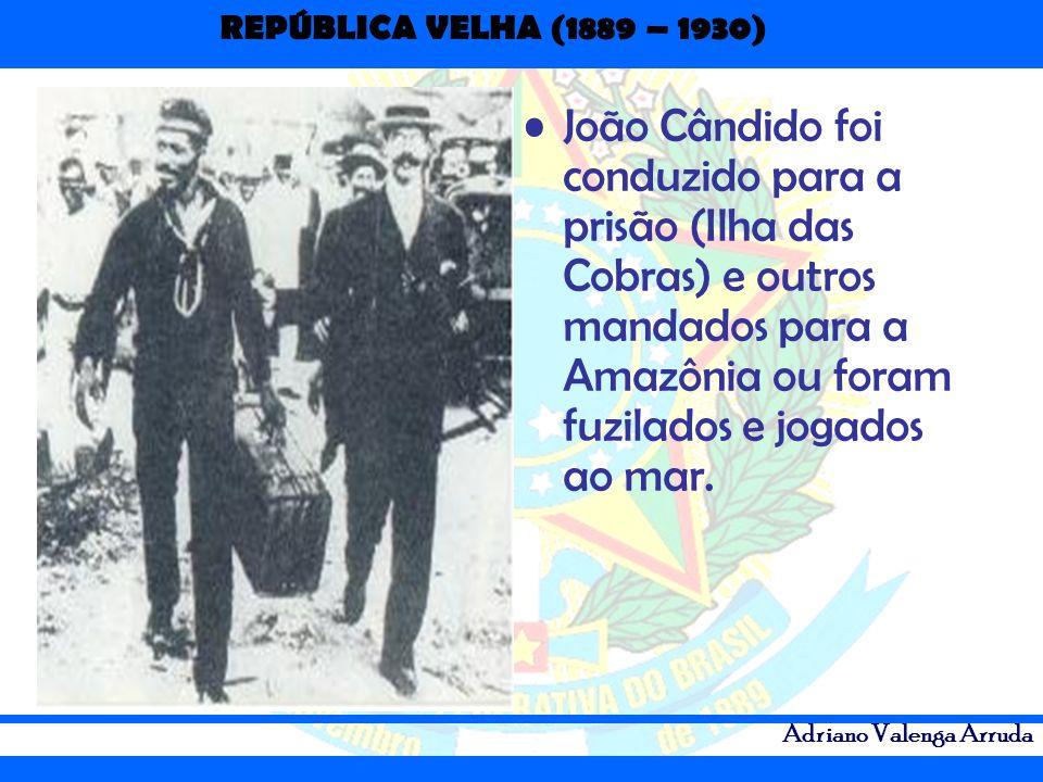 REPÚBLICA VELHA (1889 – 1930) Adriano Valenga Arruda João Cândido foi conduzido para a prisão (Ilha das Cobras) e outros mandados para a Amazônia ou f