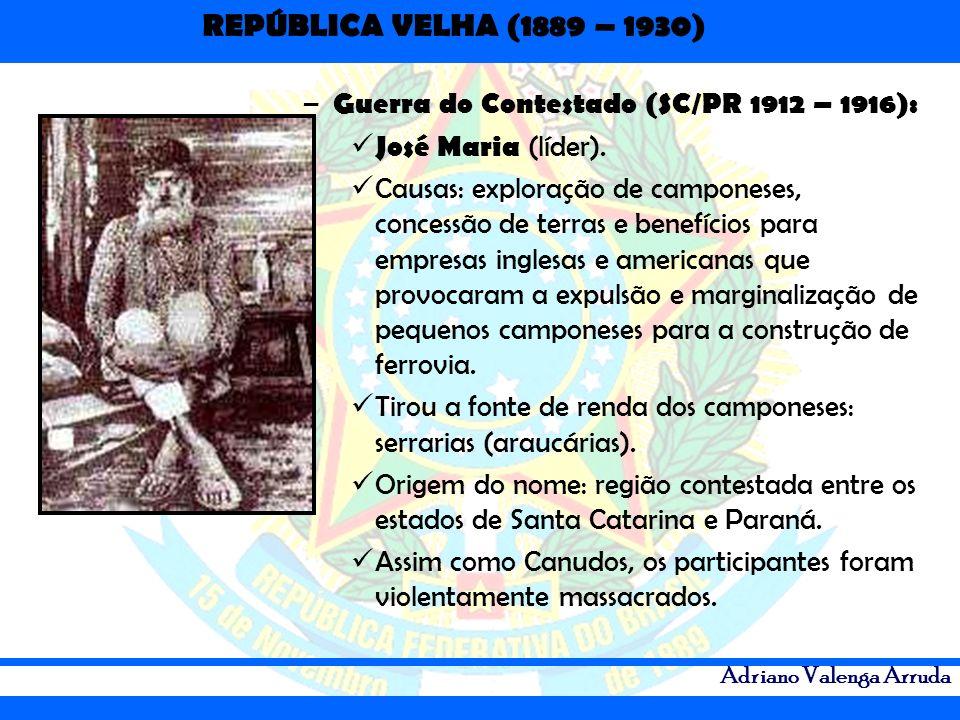 REPÚBLICA VELHA (1889 – 1930) Adriano Valenga Arruda – Guerra do Contestado (SC/PR 1912 – 1916): José Maria (líder). Causas: exploração de camponeses,