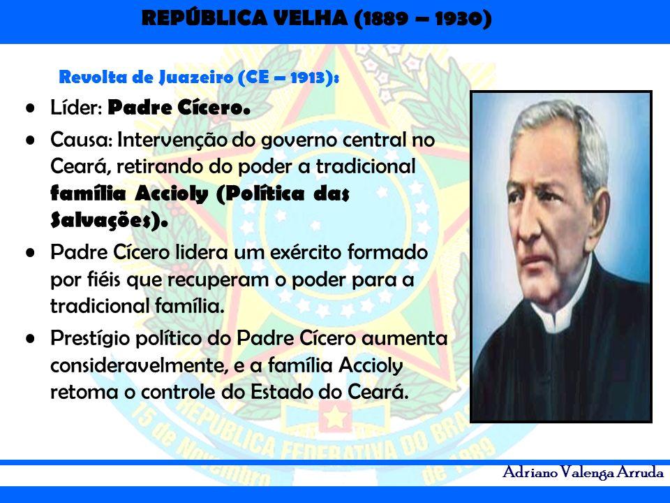 REPÚBLICA VELHA (1889 – 1930) Adriano Valenga Arruda Revolta de Juazeiro (CE – 1913): Líder: Padre Cícero. Causa: Intervenção do governo central no Ce