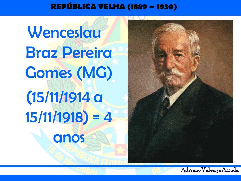 REPÚBLICA VELHA (1889 – 1930) Adriano Valenga Arruda Wenceslau Braz Pereira Gomes (MG) (15/11/1914 a 15/11/1918) = 4 anos