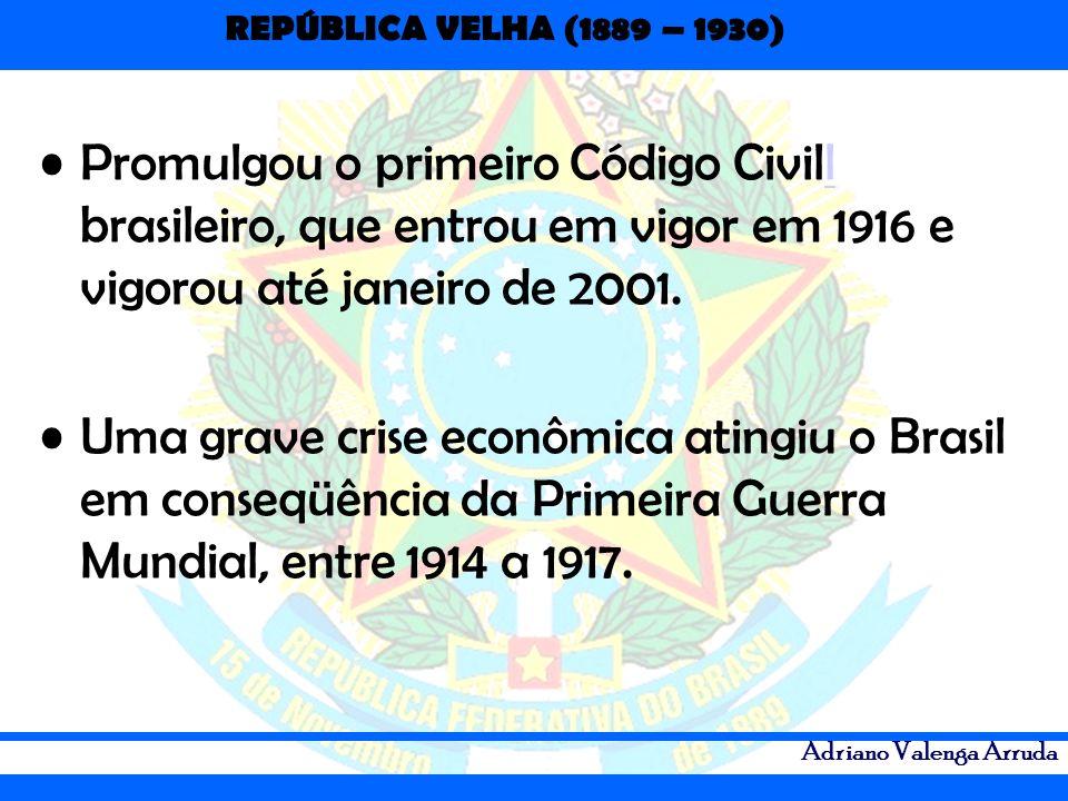 REPÚBLICA VELHA (1889 – 1930) Adriano Valenga Arruda Promulgou o primeiro Código Civill brasileiro, que entrou em vigor em 1916 e vigorou até janeiro