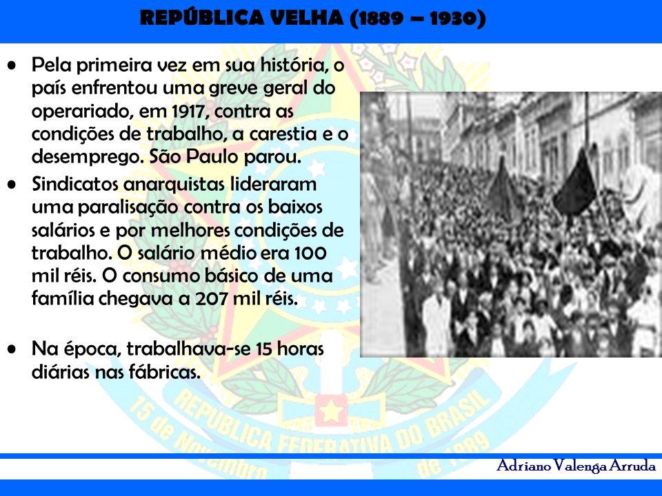 REPÚBLICA VELHA (1889 – 1930) Adriano Valenga Arruda Pela primeira vez em sua história, o país enfrentou uma greve geral do operariado, em 1917, contr