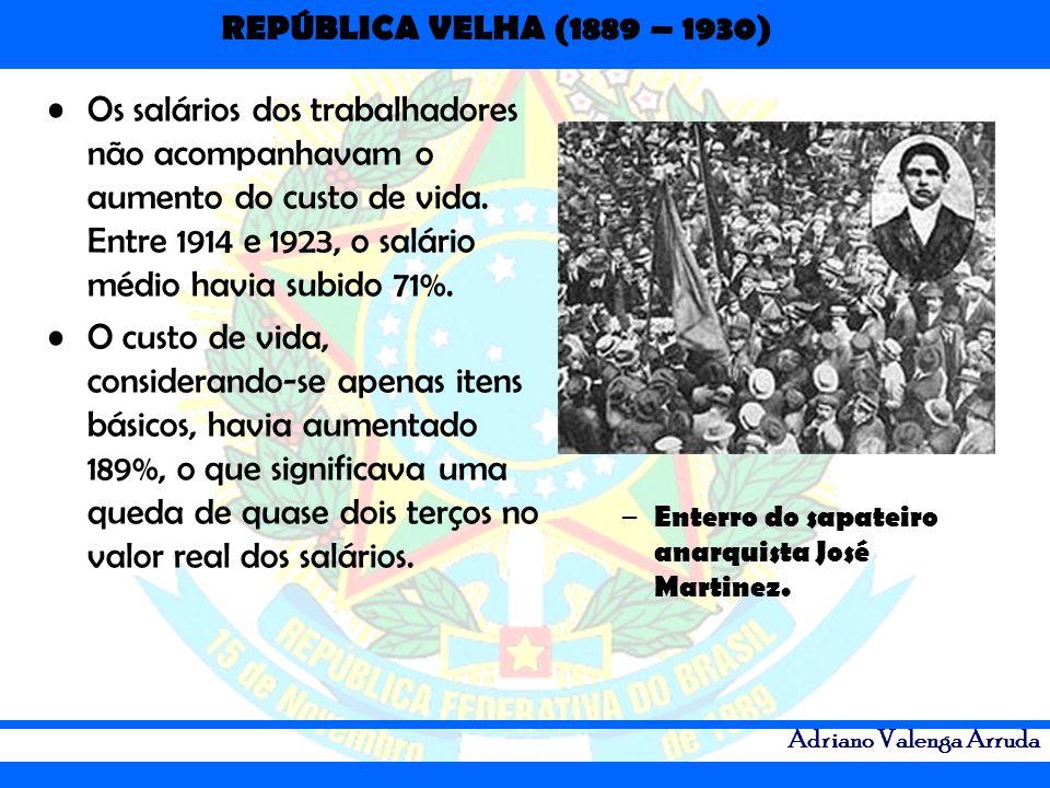 REPÚBLICA VELHA (1889 – 1930) Adriano Valenga Arruda Os salários dos trabalhadores não acompanhavam o aumento do custo de vida. Entre 1914 e 1923, o s